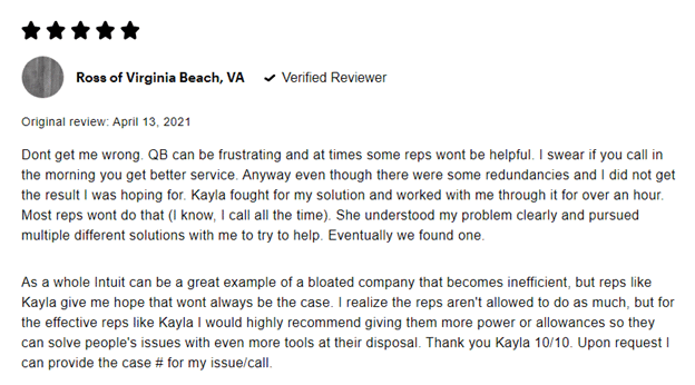 5 stars Ross of Virginia Beach, VA Verified reviewer Original review: April 13, 2021 Don't get me wrong. QB can be frustrating and at times some reps won't be helpful. I swear if you call in the morning you get better service. Anyway even though there were some redundancies and I did not get the result I was hoping for. Kayla fought for my solution and worked with me through it for over an hour. Most reps won't do that (I know, I call all the time). She understood my problem, clearly and pursued multiple different solutions with me to try to help. Eventually we found one.  As a whole Intuit can be a great example of a bloated company that becomes inefficient, but reps like Kayla give me hope that won't always be the case. I realize the reps aren't allowed to do as much, but for the effective reps like Kayla I would highly recommend giving them more power or allowances so they can solve people's issues with even more tools at their disposal. Thank you Kayla 10/10. Upon request I can provide the case # for my issue/call.