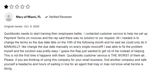 1 star Mary of Miami, FL verified reviewer Original review: Oct. 9 2020 Quickbooks needs to start training their employees better. I contracted customer service to help me set up Payment Terms on invoices and the rep said there was no solution to our request. All I needed is to change the terms so the due date falls on the 10th of the following month and he said we could only do it MANUALLY, like change the due date manually on every single invoice!!! I was able to fix the problem myself and the solution was pretty easy. I guess the Rep just wanted to get rid of me instead of helping. This is not the first time it happens with them. Quickbooks customer service is THE WORST of them all ... Please, if you are thinking of using this company for your small business, find another company and safe yourself a headache and hours of waiting in line for an agent that may or may not know what he/she is doing....